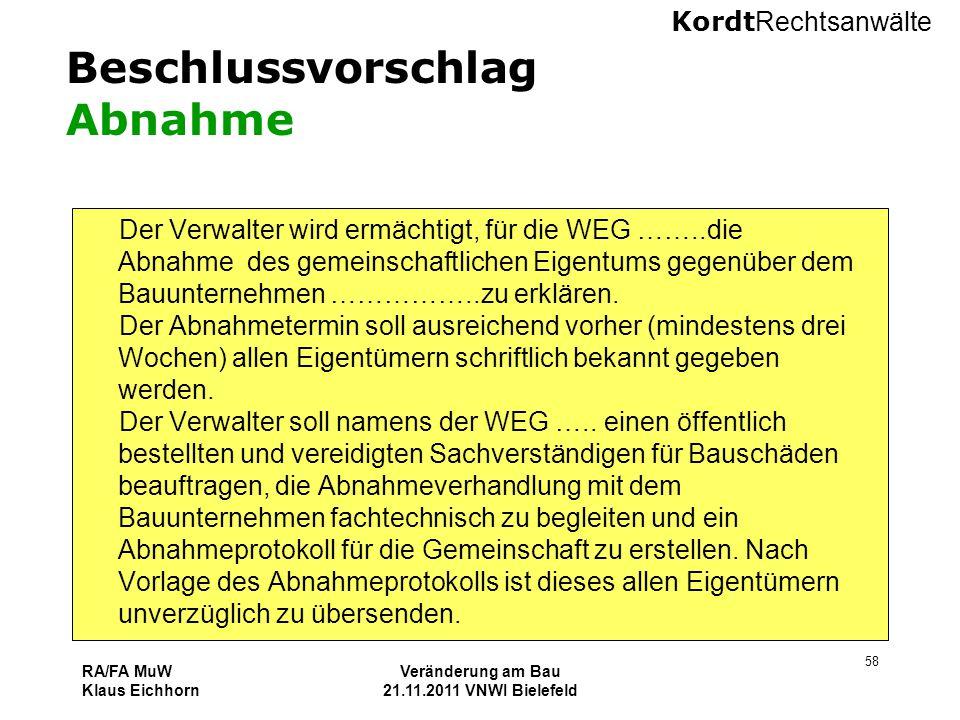 Kordt Rechtsanwälte RA/FA MuW Klaus Eichhorn Veränderung am Bau 21.11.2011 VNWI Bielefeld 58 Beschlussvorschlag Abnahme Der Verwalter wird ermächtigt,