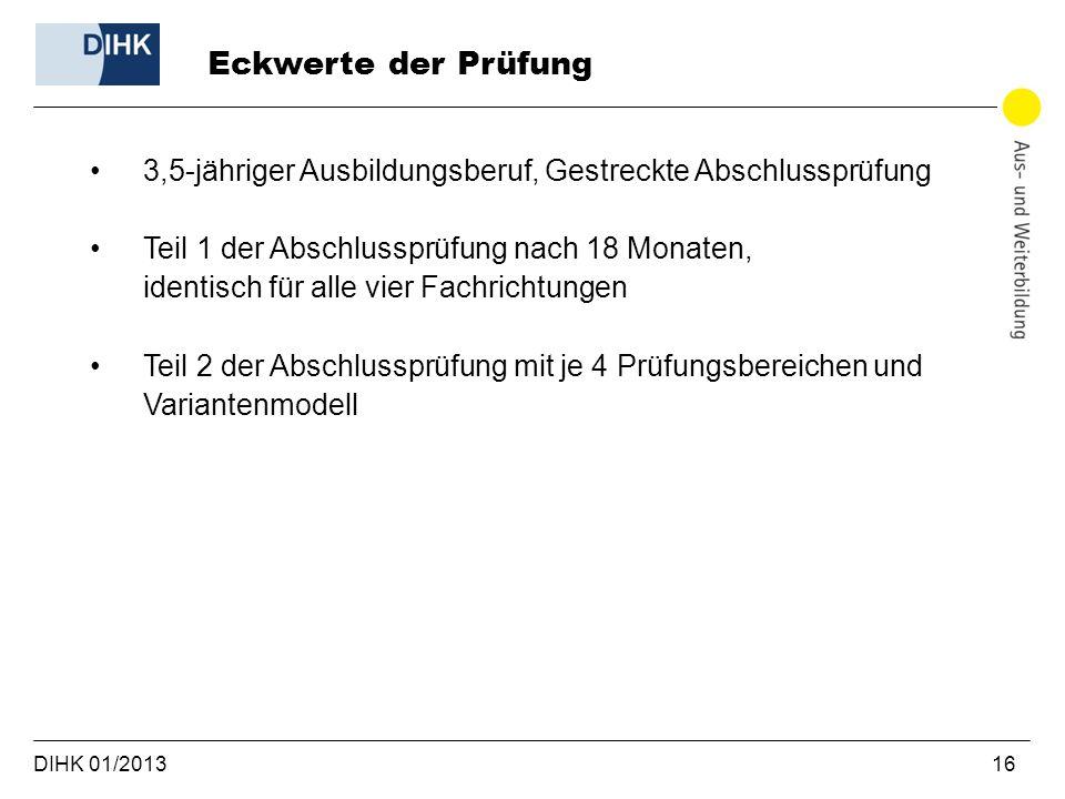 DIHK 01/2013 16 3,5-jähriger Ausbildungsberuf, Gestreckte Abschlussprüfung Teil 1 der Abschlussprüfung nach 18 Monaten, identisch für alle vier Fachri
