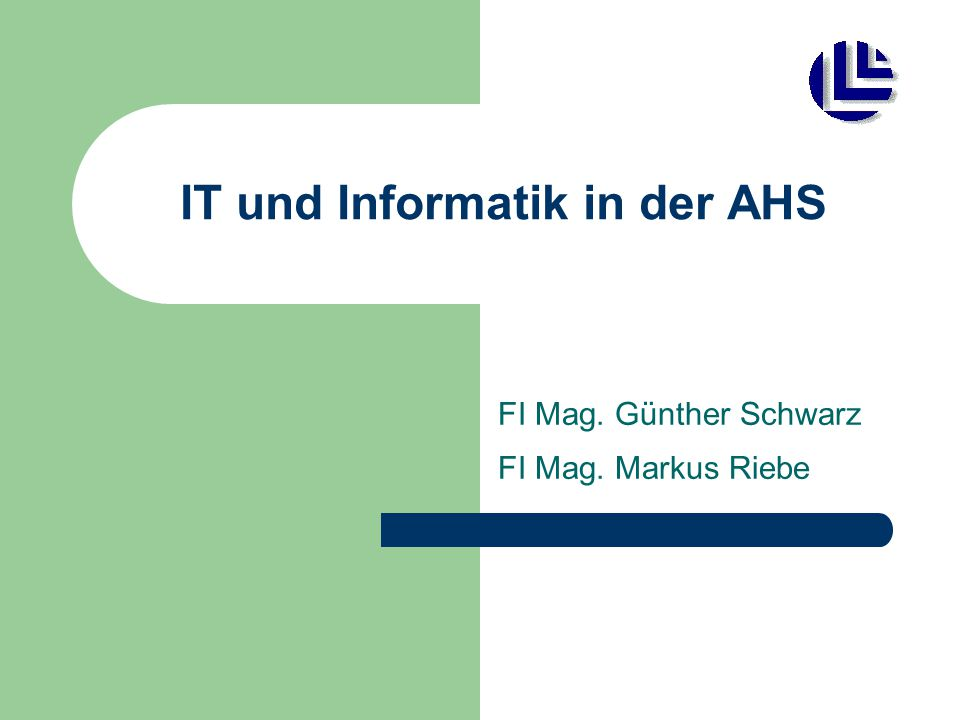 IT und Informatik in der AHS FI Mag. Günther Schwarz FI Mag. Markus Riebe