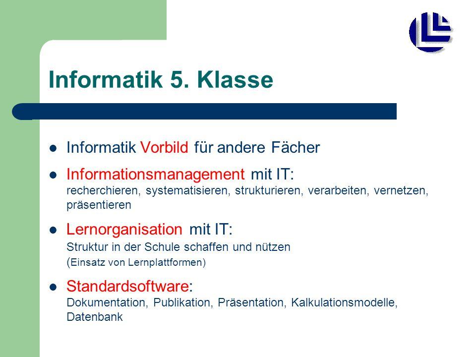 Informatik 5. Klasse Informatik Vorbild für andere Fächer Informationsmanagement mit IT: recherchieren, systematisieren, strukturieren, verarbeiten, v