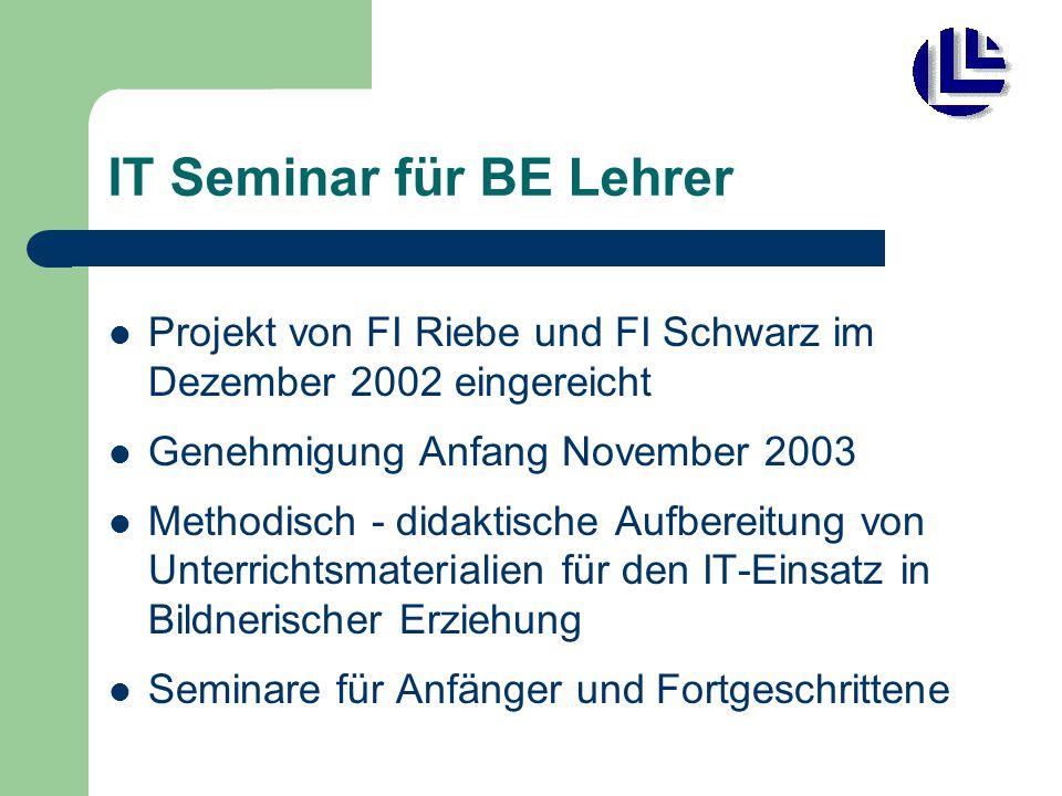 IT Seminar für BE Lehrer Projekt von FI Riebe und FI Schwarz im Dezember 2002 eingereicht Genehmigung Anfang November 2003 Methodisch - didaktische Aufbereitung von Unterrichtsmaterialien für den IT-Einsatz in Bildnerischer Erziehung Seminare für Anfänger und Fortgeschrittene