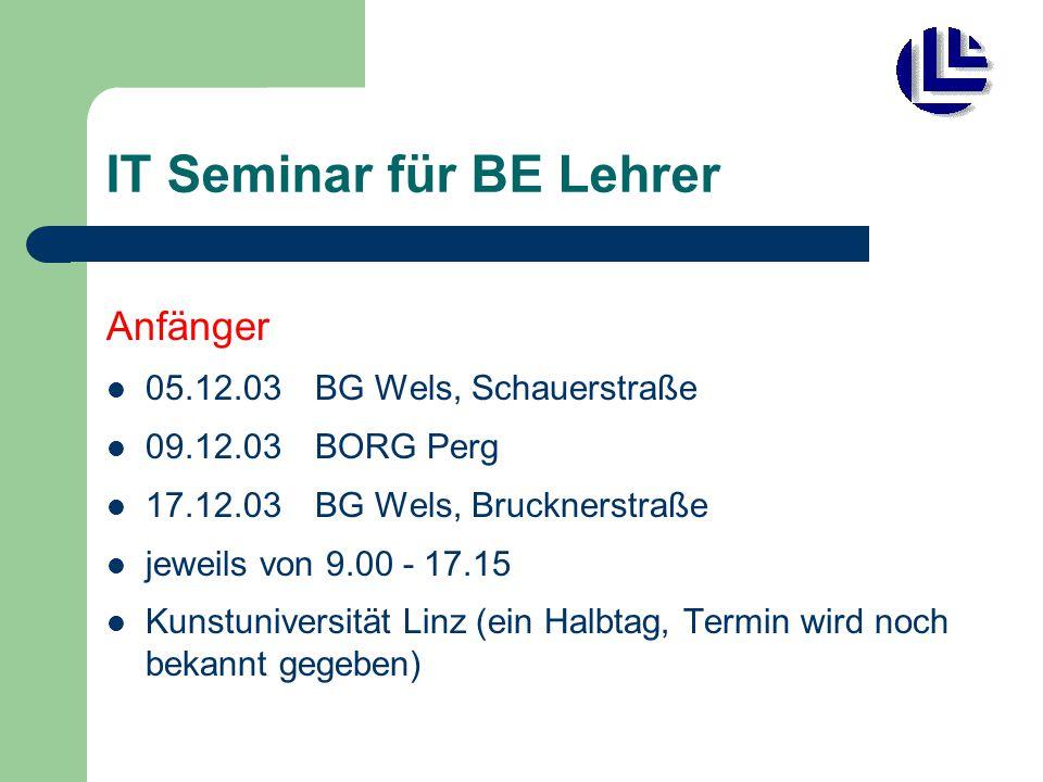 IT Seminar für BE Lehrer Anfänger 05.12.03 BG Wels, Schauerstraße 09.12.03BORG Perg 17.12.03 BG Wels, Brucknerstraße jeweils von 9.00 - 17.15 Kunstuni