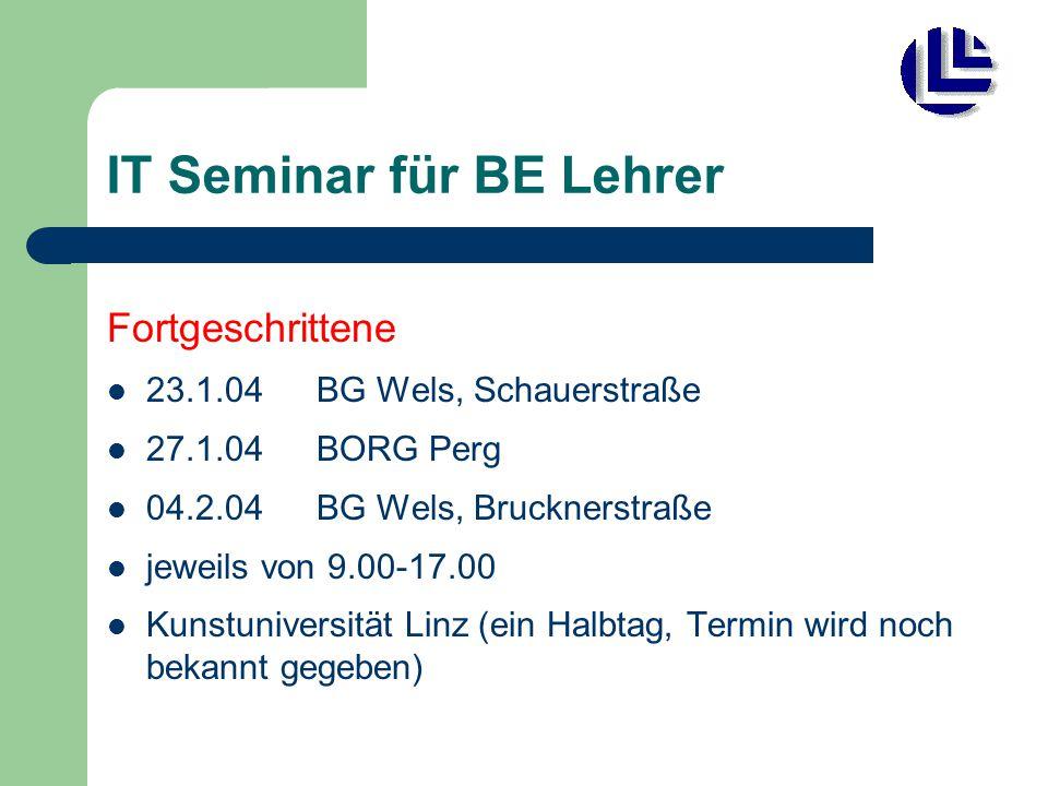 IT Seminar für BE Lehrer Fortgeschrittene 23.1.04 BG Wels, Schauerstraße 27.1.04 BORG Perg 04.2.04BG Wels, Brucknerstraße jeweils von 9.00-17.00 Kunstuniversität Linz (ein Halbtag, Termin wird noch bekannt gegeben)