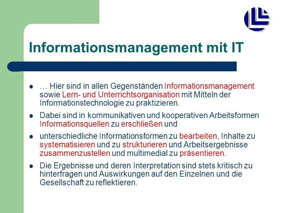 Informationsmanagement mit IT … Hier sind in allen Gegenständen Informationsmanagement sowie Lern- und Unterrichtsorganisation mit Mitteln der Informationstechnologie zu praktizieren.
