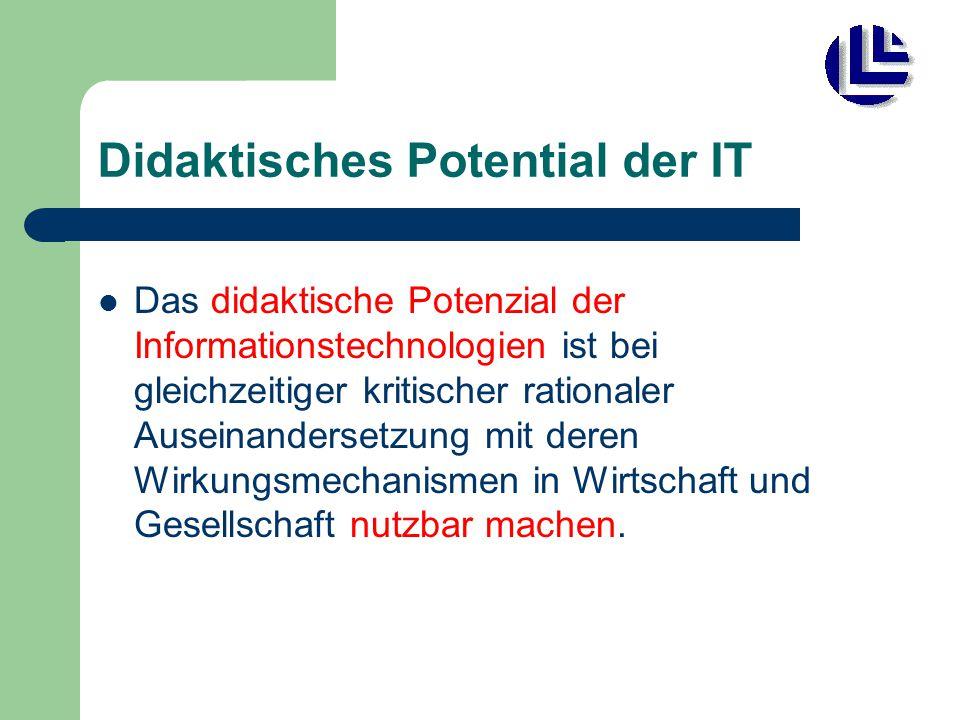 Didaktisches Potential der IT Das didaktische Potenzial der Informationstechnologien ist bei gleichzeitiger kritischer rationaler Auseinandersetzung mit deren Wirkungsmechanismen in Wirtschaft und Gesellschaft nutzbar machen.