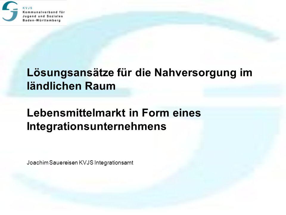 Lösungsansätze für die Nahversorgung im ländlichen Raum Lebensmittelmarkt in Form eines Integrationsunternehmens Joachim Sauereisen KVJS Integrationsamt