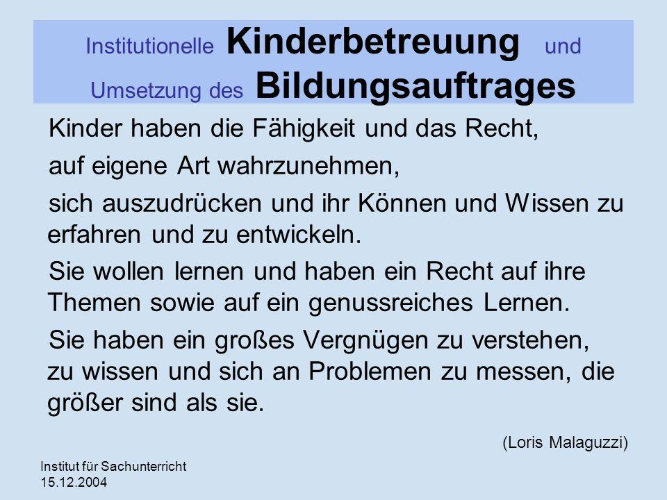 Institut für Sachunterricht 15.12.2004 Institutionelle Kinderbetreuung und Umsetzung des Bildungsauftrages Kinder haben die Fähigkeit und das Recht, a