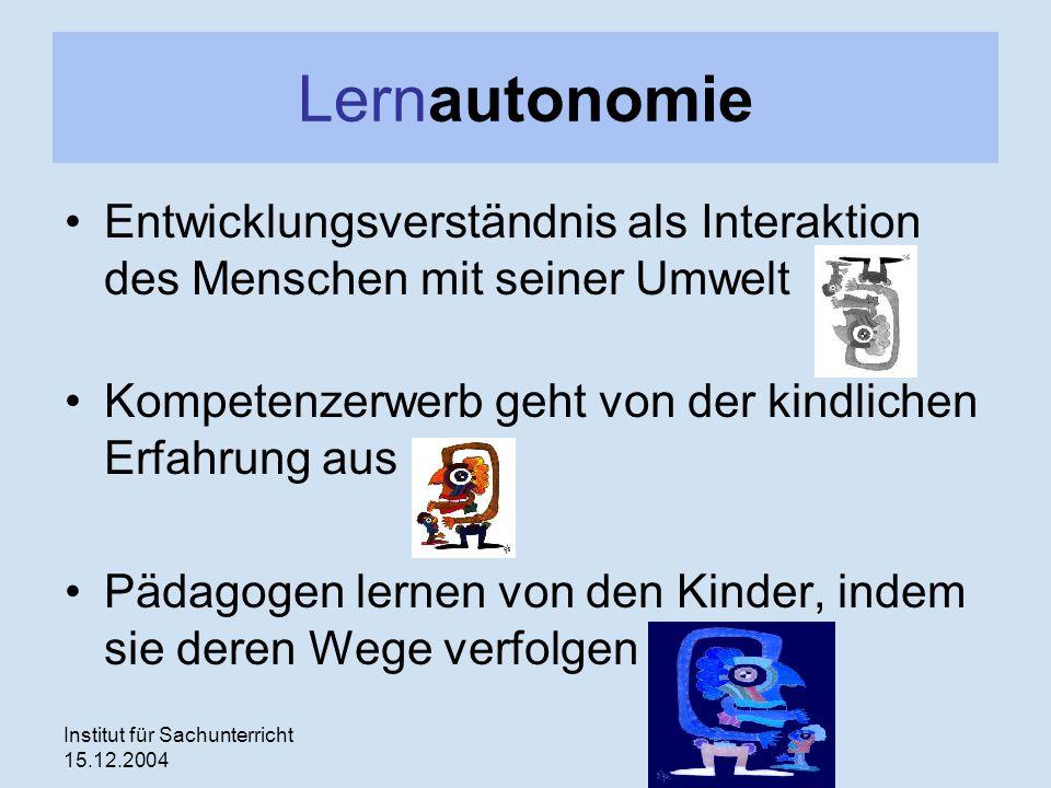 Institut für Sachunterricht 15.12.2004 Lernautonomie Entwicklungsverständnis als Interaktion des Menschen mit seiner Umwelt Kompetenzerwerb geht von der kindlichen Erfahrung aus Pädagogen lernen von den Kinder, indem sie deren Wege verfolgen