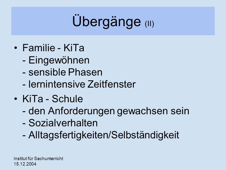 Institut für Sachunterricht 15.12.2004 Übergänge (II) Familie - KiTa - Eingewöhnen - sensible Phasen - lernintensive Zeitfenster KiTa - Schule - den A