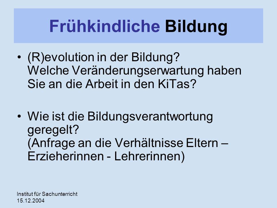 Institut für Sachunterricht 15.12.2004 Frühkindliche Bildung (R)evolution in der Bildung? Welche Veränderungserwartung haben Sie an die Arbeit in den