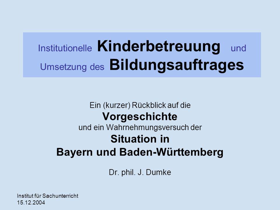 Institut für Sachunterricht 15.12.2004 Institutionelle Kinderbetreuung und Umsetzung des Bildungsauftrages Ein (kurzer) Rückblick auf die Vorgeschichte und ein Wahrnehmungsversuch der Situation in Bayern und Baden-Württemberg Dr.