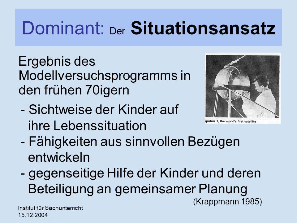 Institut für Sachunterricht 15.12.2004 Dominant: Der Situationsansatz Ergebnis des Modellversuchsprogramms in den frühen 70igern - Sichtweise der Kind