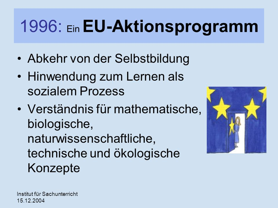 Institut für Sachunterricht 15.12.2004 1996: Ein EU-Aktionsprogramm Abkehr von der Selbstbildung Hinwendung zum Lernen als sozialem Prozess Verständnis für mathematische, biologische, naturwissenschaftliche, technische und ökologische Konzepte