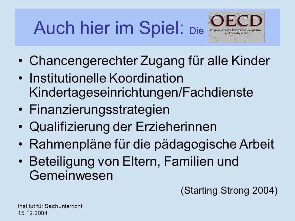 Institut für Sachunterricht 15.12.2004 Auch hier im Spiel: Die OECD Chancengerechter Zugang für alle Kinder Institutionelle Koordination Kindertagesei