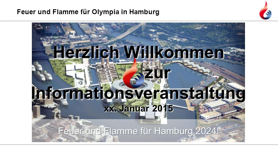 Feuer und Flamme für Olympia in Hamburg Herzlich Willkommen zur Informationsveranstaltung xx. Januar 2015