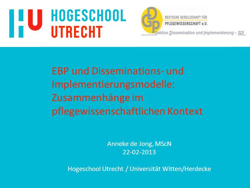 EBP und Disseminations- und Implementierungsmodelle: Zusammenhänge im pflegewissenschaftlichen Kontext Anneke de Jong, MScN 22-02-2013 Hogeschool Utrecht / Universität Witten/Herdecke