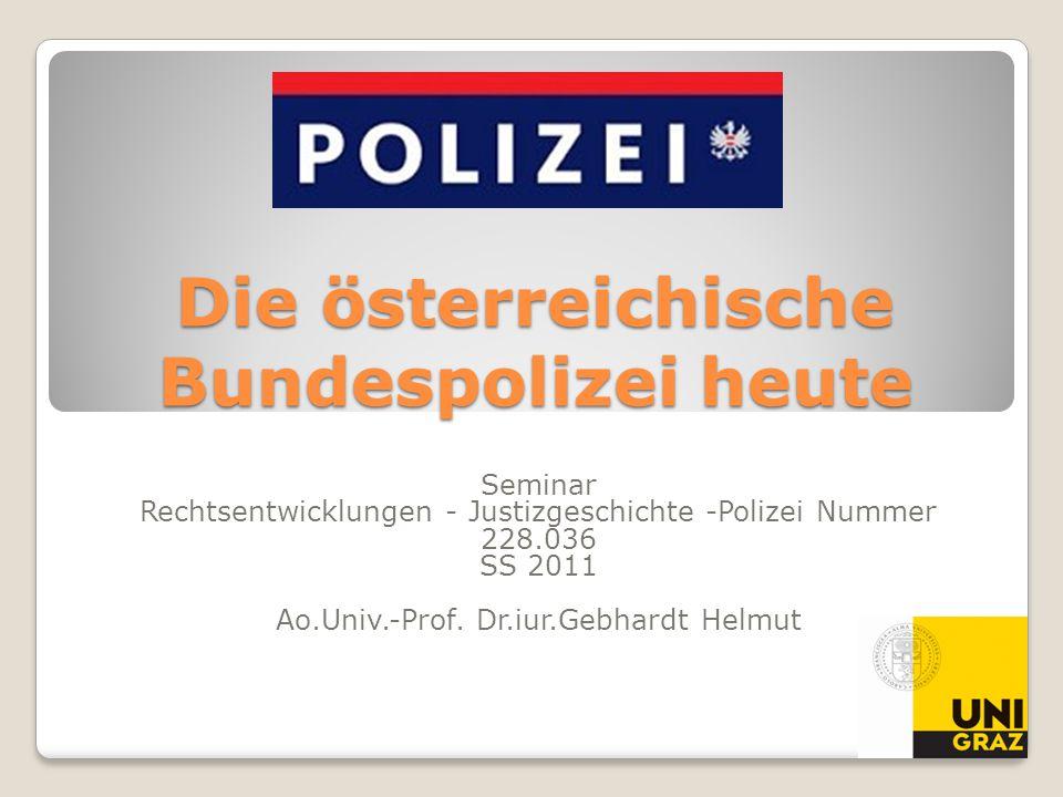 Die österreichische Bundespolizei heute Seminar Rechtsentwicklungen - Justizgeschichte -Polizei Nummer 228.036 SS 2011 Ao.Univ.-Prof. Dr.iur.Gebhardt