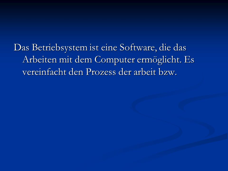 Das Betriebsystem ist eine Software, die das Arbeiten mit dem Computer ermöglicht.