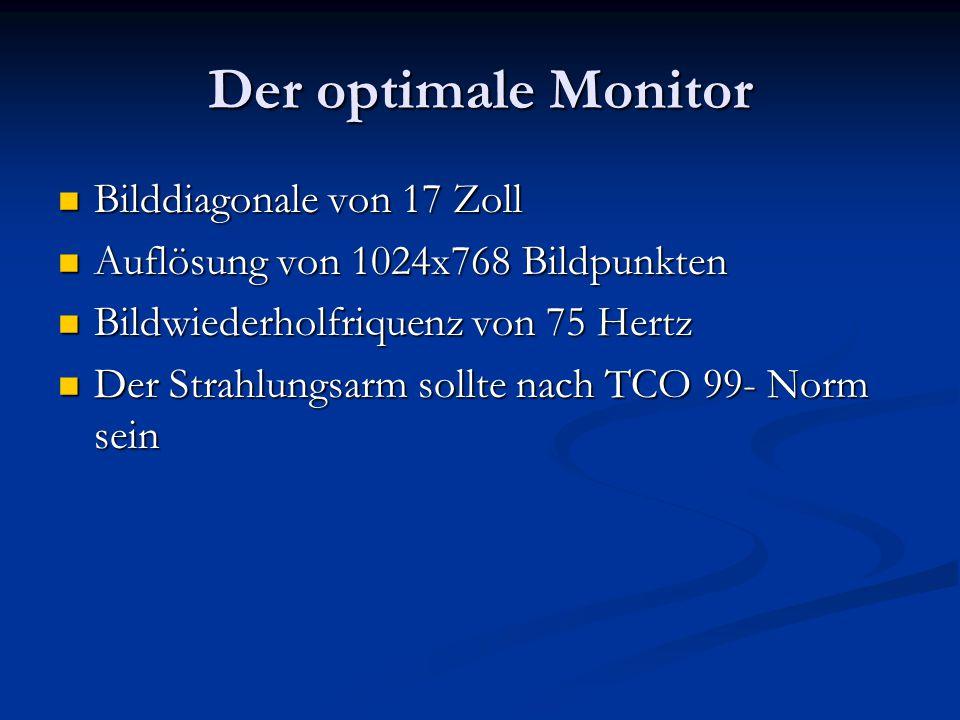Der optimale Monitor Bilddiagonale von 17 Zoll Bilddiagonale von 17 Zoll Auflösung von 1024x768 Bildpunkten Auflösung von 1024x768 Bildpunkten Bildwiederholfriquenz von 75 Hertz Bildwiederholfriquenz von 75 Hertz Der Strahlungsarm sollte nach TCO 99- Norm sein Der Strahlungsarm sollte nach TCO 99- Norm sein