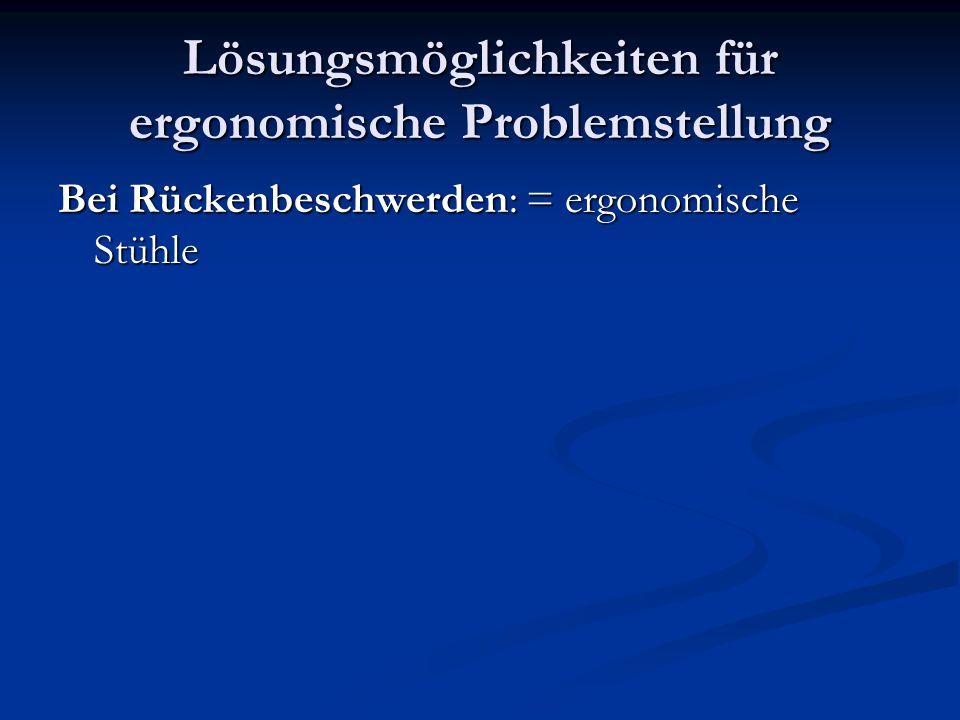 Lösungsmöglichkeiten für ergonomische Problemstellung Bei Rückenbeschwerden: = ergonomische Stühle