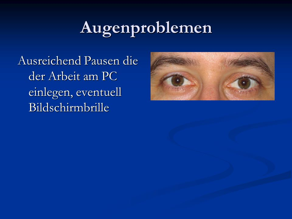 Augenproblemen Ausreichend Pausen die der Arbeit am PC einlegen, eventuell Bildschirmbrille