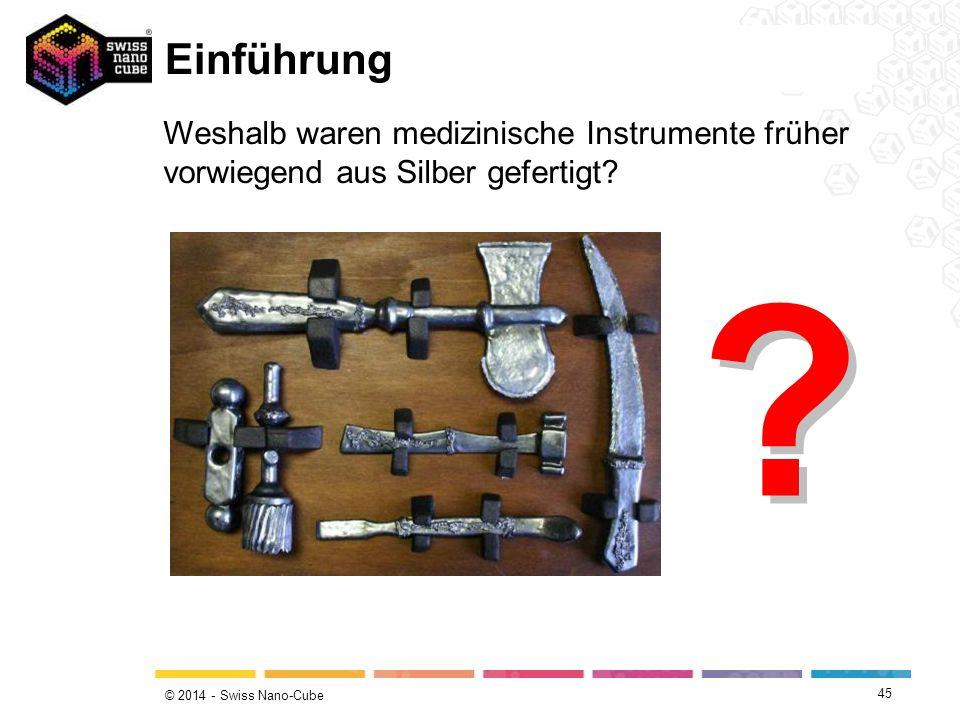 © 2014 - Swiss Nano-Cube Einführung Weshalb waren medizinische Instrumente früher vorwiegend aus Silber gefertigt? ? ? 45