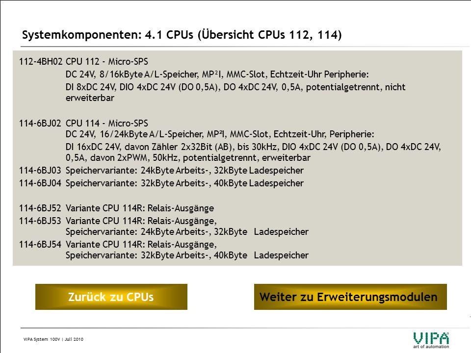 VIPA System 100V | Juli 2010 Systemkomponenten: 4.1 CPUs (Übersicht CPUs 112, 114) 112-4BH02CPU 112 - Micro-SPS DC 24V, 8/16kByte A/L-Speicher, MP²I, MMC-Slot, Echtzeit-Uhr Peripherie: DI 8xDC 24V, DIO 4xDC 24V (DO 0,5A), DO 4xDC 24V, 0,5A, potentialgetrennt, nicht erweiterbar 114-6BJ02CPU 114 - Micro-SPS DC 24V, 16/24kByte A/L-Speicher, MP ² I, MMC-Slot, Echtzeit-Uhr, Peripherie: DI 16xDC 24V, davon Z ä hler 2x32Bit (AB), bis 30kHz, DIO 4xDC 24V (DO 0,5A), DO 4xDC 24V, 0,5A, davon 2xPWM, 50kHz, potentialgetrennt, erweiterbar 114-6BJ03Speichervariante: 24kByte Arbeits-, 32kByte Ladespeicher 114-6BJ04Speichervariante: 32kByte Arbeits-, 40kByte Ladespeicher 114-6BJ52Variante CPU 114R: Relais-Ausg ä nge 114-6BJ53Variante CPU 114R: Relais-Ausg ä nge, Speichervariante: 24kByte Arbeits-, 32kByte Ladespeicher 114-6BJ54Variante CPU 114R: Relais-Ausg ä nge, Speichervariante: 32kByte Arbeits-, 40kByte Ladespeicher Zur ü ck zu CPUsWeiter zu Erweiterungsmodulen