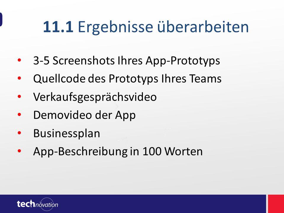11.1 Ergebnisse überarbeiten 3-5 Screenshots Ihres App-Prototyps Quellcode des Prototyps Ihres Teams Verkaufsgesprächsvideo Demovideo der App Businessplan App-Beschreibung in 100 Worten