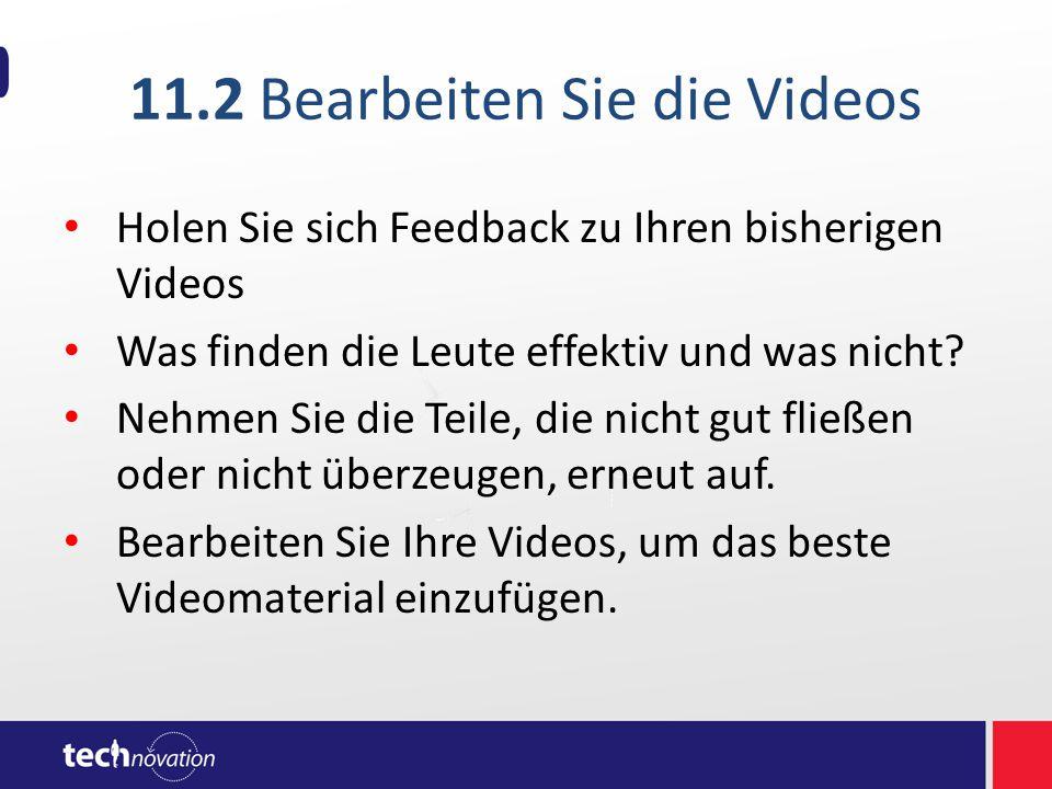 11.2 Bearbeiten Sie die Videos Holen Sie sich Feedback zu Ihren bisherigen Videos Was finden die Leute effektiv und was nicht.