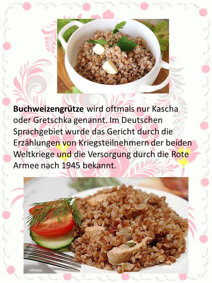 Buchweizengrütze wird oftmals nur Kascha oder Gretschka genannt. Im Deutschen Sprachgebiet wurde das Gericht durch die Erzählungen von Kriegsteilnehme