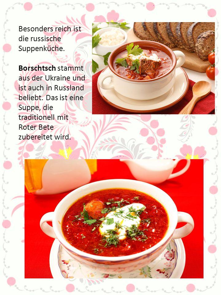 Besonders reich ist die russische Suppenküche. Borschtsch stammt aus der Ukraine und ist auch in Russland beliebt. Das ist eine Suppe, die traditionel