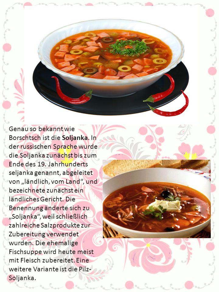 Genau so bekannt wie Borschtsch ist die Soljanka. In der russischen Sprache wurde die Soljanka zunächst bis zum Ende des 19. Jahrhunderts seljanka gen