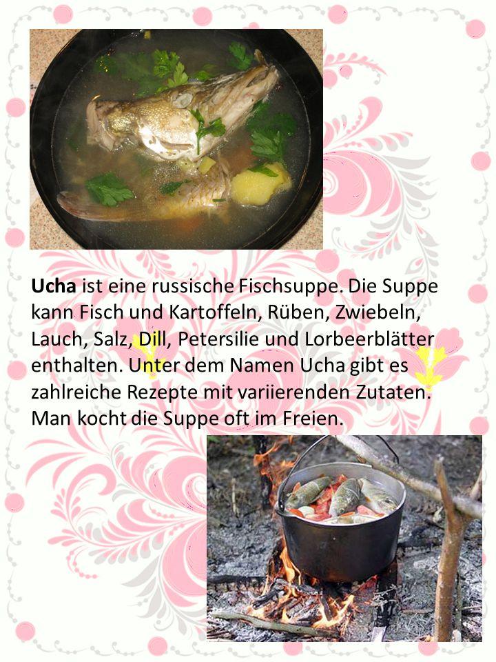 Ucha ist eine russische Fischsuppe. Die Suppe kann Fisch und Kartoffeln, Rüben, Zwiebeln, Lauch, Salz, Dill, Petersilie und Lorbeerblätter enthalten.