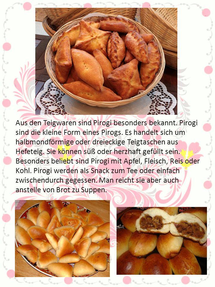 Aus den Teigwaren sind Pirogi besonders bekannt. Pirogi sind die kleine Form eines Pirogs. Es handelt sich um halbmondförmige oder dreieckige Teigtasc