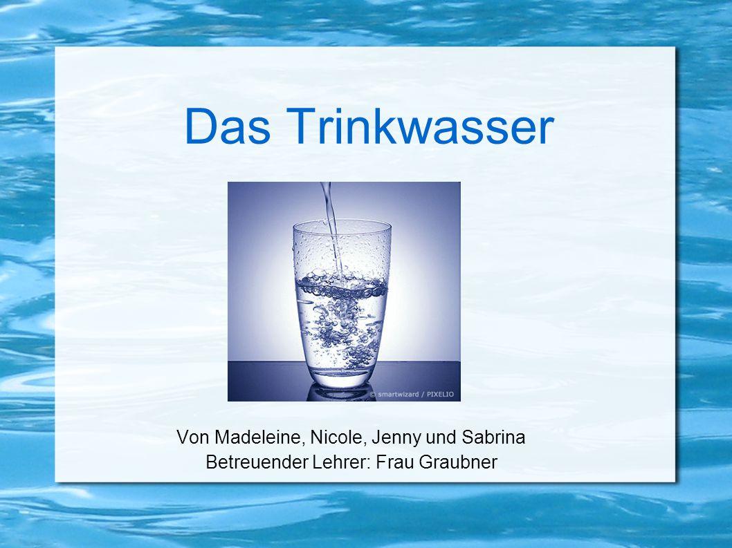 Das Trinkwasser Von Madeleine, Nicole, Jenny und Sabrina Betreuender Lehrer: Frau Graubner