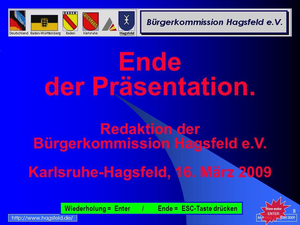 8 Montag, 16. März 2009 http://www.hagsfeld.de/ Wenn weiter ENTER Ende der Präsentation. Redaktion der Bürgerkommission Hagsfeld e.V. Karlsruhe-Hagsfe