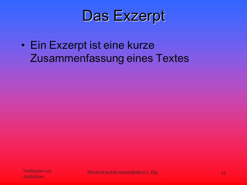 Verfassen von Aufsätzen Deutsch und Kommunikation 1. Jhg. 11 Das Exzerpt Ein Exzerpt ist eine kurze Zusammenfassung eines Textes