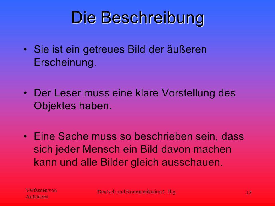 Verfassen von Aufsätzen Deutsch und Kommunikation 1. Jhg. 15 Die Beschreibung Sie ist ein getreues Bild der äußeren Erscheinung. Der Leser muss eine k
