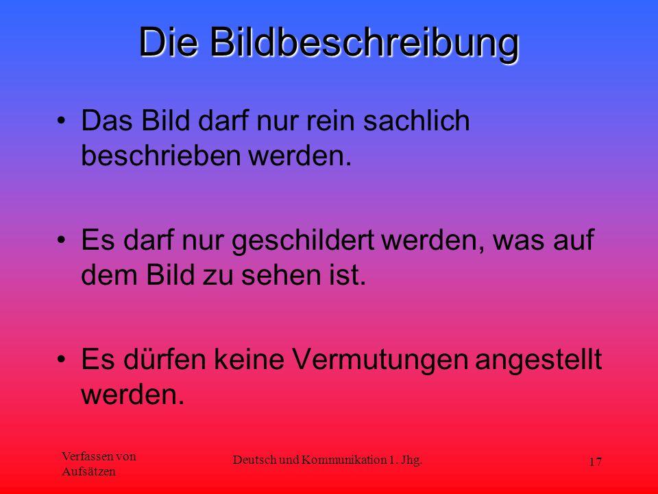 Verfassen von Aufsätzen Deutsch und Kommunikation 1. Jhg. 17 Die Bildbeschreibung Das Bild darf nur rein sachlich beschrieben werden. Es darf nur gesc