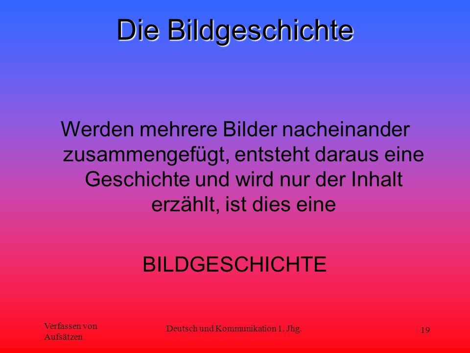 Verfassen von Aufsätzen Deutsch und Kommunikation 1. Jhg. 19 Die Bildgeschichte Werden mehrere Bilder nacheinander zusammengefügt, entsteht daraus ein