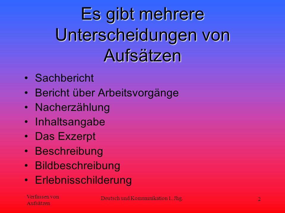 Verfassen von Aufsätzen Deutsch und Kommunikation 1. Jhg. 2 Es gibt mehrere Unterscheidungen von Aufsätzen Sachbericht Bericht über Arbeitsvorgänge Na