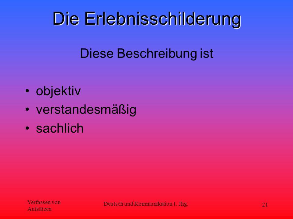Verfassen von Aufsätzen Deutsch und Kommunikation 1. Jhg. 21 Die Erlebnisschilderung Diese Beschreibung ist objektiv verstandesmäßig sachlich