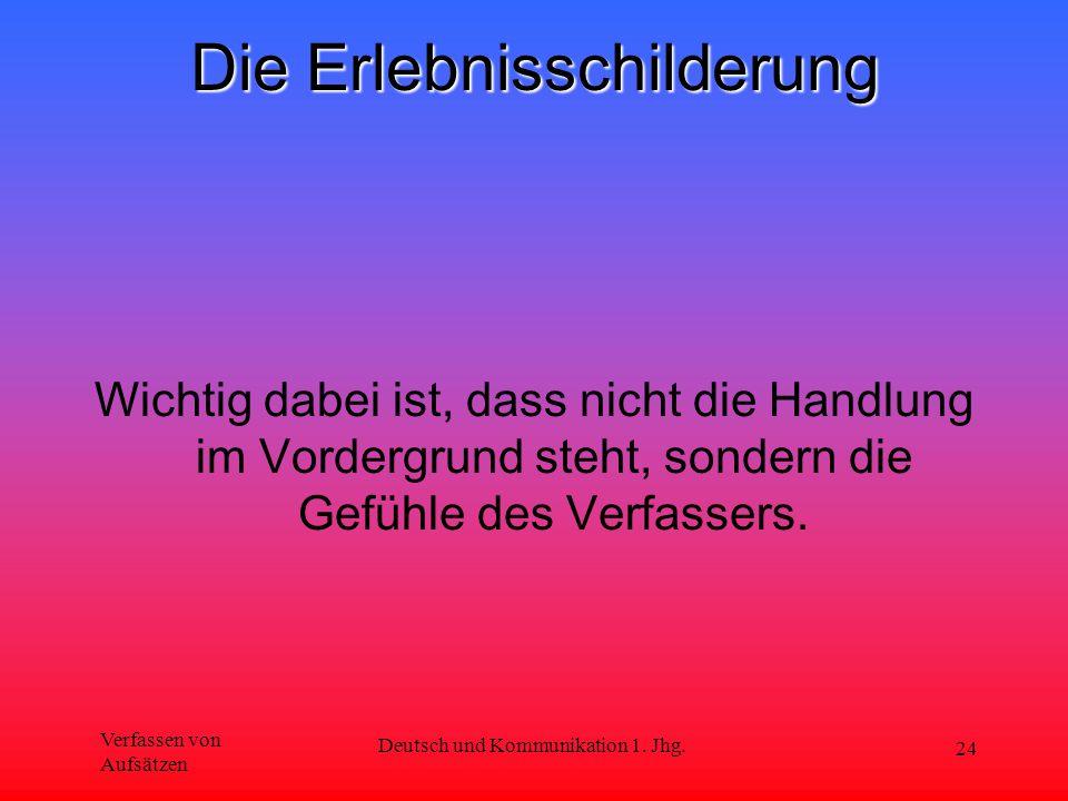 Verfassen von Aufsätzen Deutsch und Kommunikation 1. Jhg. 24 Die Erlebnisschilderung Wichtig dabei ist, dass nicht die Handlung im Vordergrund steht,