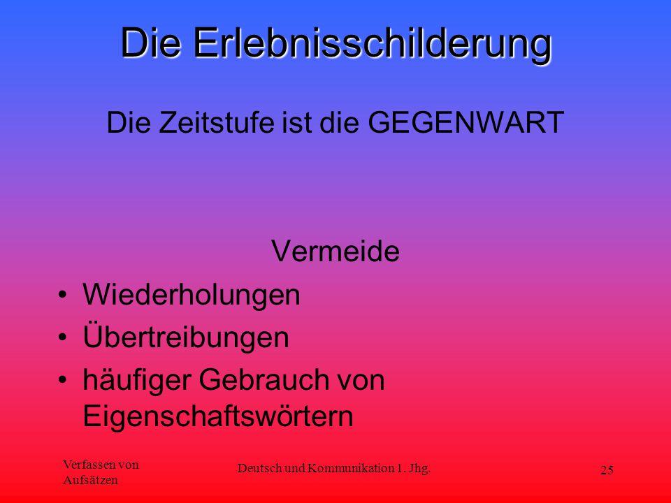 Verfassen von Aufsätzen Deutsch und Kommunikation 1. Jhg. 25 Die Erlebnisschilderung Die Zeitstufe ist die GEGENWART Vermeide Wiederholungen Übertreib