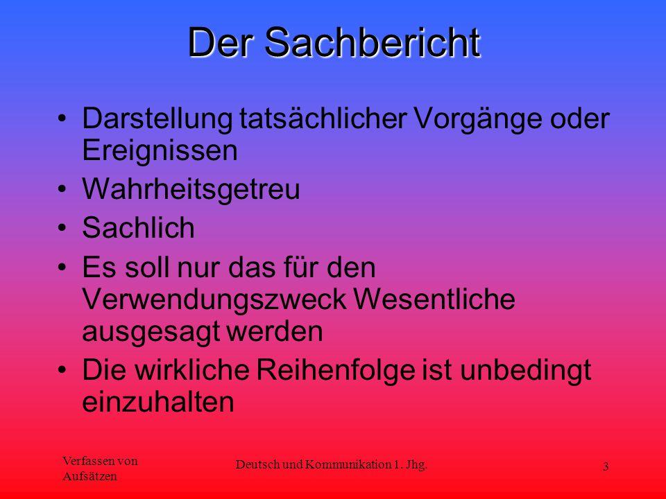 Verfassen von Aufsätzen Deutsch und Kommunikation 1. Jhg. 3 Der Sachbericht Darstellung tatsächlicher Vorgänge oder Ereignissen Wahrheitsgetreu Sachli