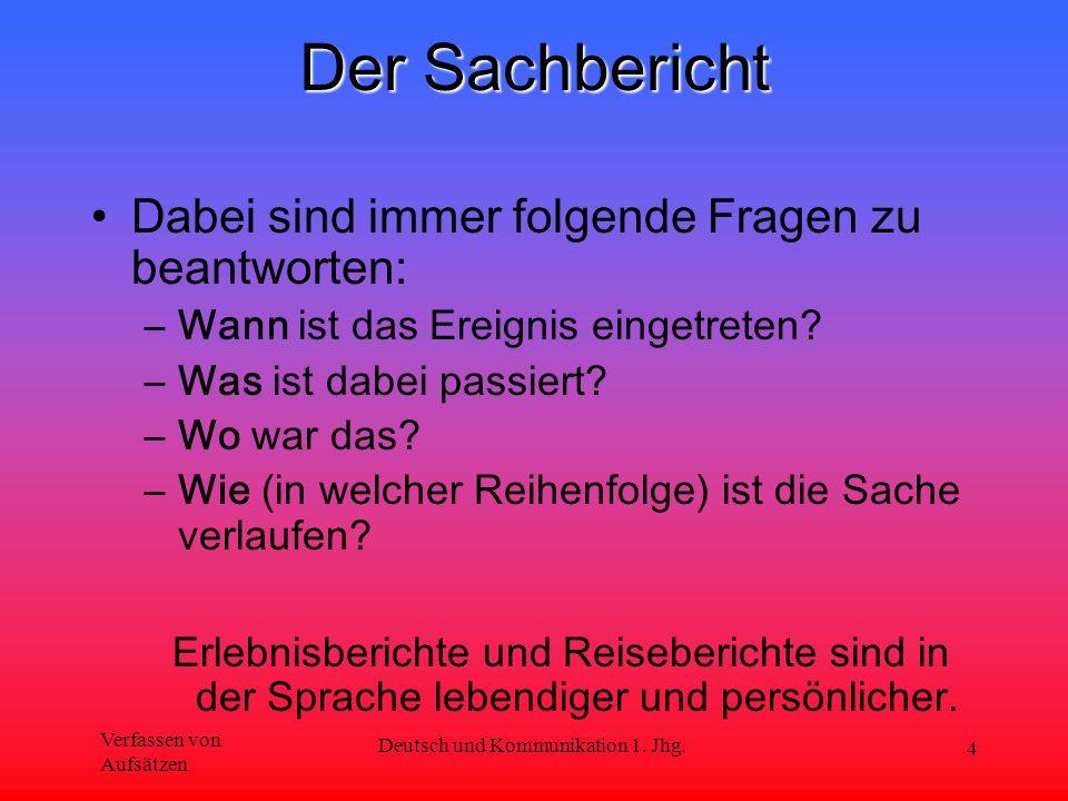 Verfassen von Aufsätzen Deutsch und Kommunikation 1. Jhg. 4 Der Sachbericht Dabei sind immer folgende Fragen zu beantworten: –Wann ist das Ereignis ei