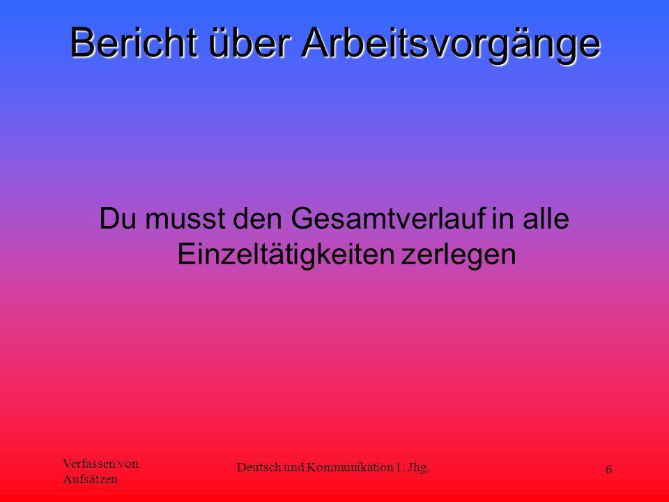 Verfassen von Aufsätzen Deutsch und Kommunikation 1. Jhg. 6 Bericht über Arbeitsvorgänge Du musst den Gesamtverlauf in alle Einzeltätigkeiten zerlegen