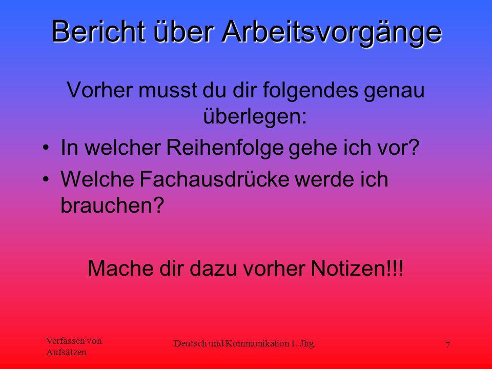 Verfassen von Aufsätzen Deutsch und Kommunikation 1. Jhg. 7 Bericht über Arbeitsvorgänge Vorher musst du dir folgendes genau überlegen: In welcher Rei