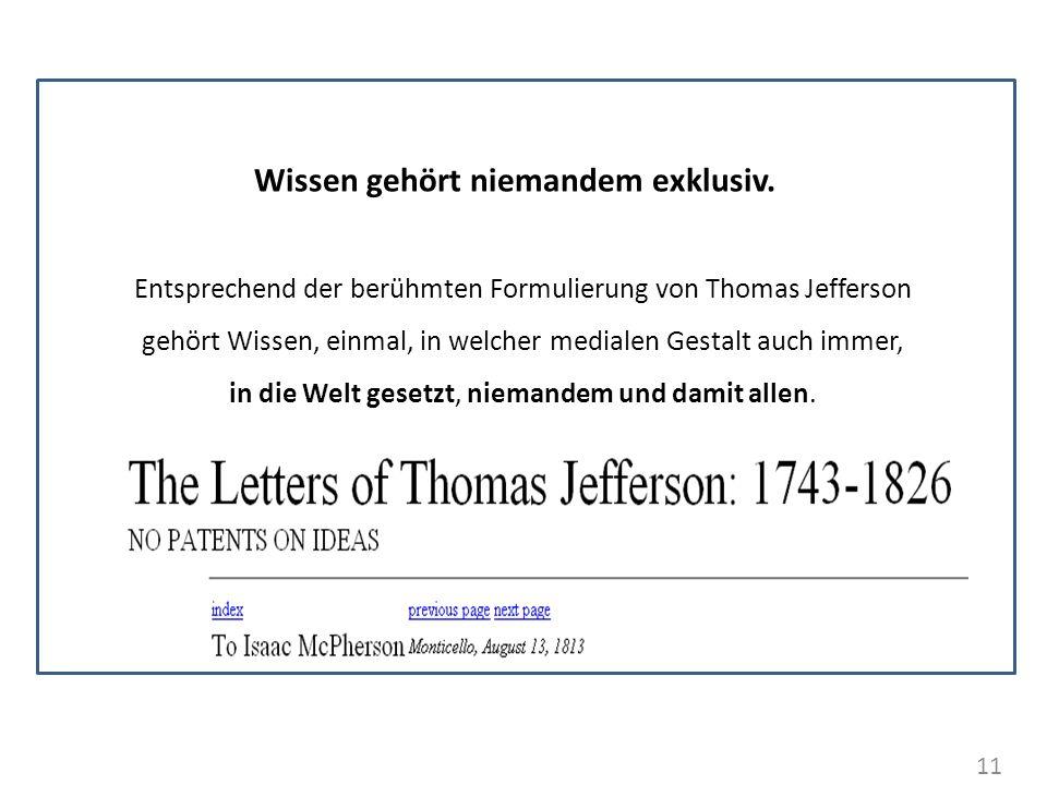 11 Wissen gehört niemandem exklusiv. Entsprechend der berühmten Formulierung von Thomas Jefferson gehört Wissen, einmal, in welcher medialen Gestalt a