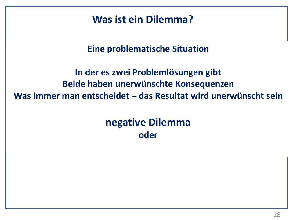 18 Was ist ein Dilemma? Eine problematische Situation In der es zwei Problemlösungen gibt Beide haben unerwünschte Konsequenzen Was immer man entschei